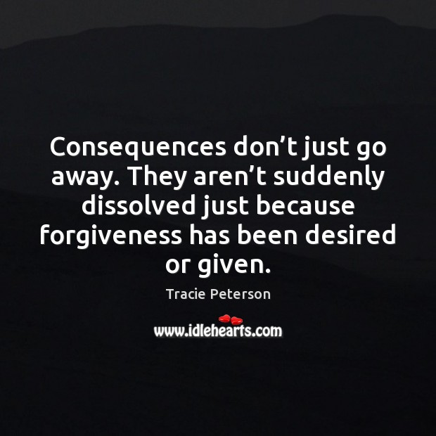 Consequences don't just go away. They aren't suddenly dissolved just Tracie Peterson Picture Quote