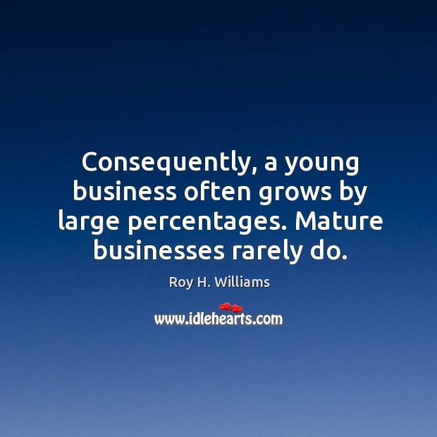 Consequently, a young business often grows by large percentages. Mature businesses rarely do. Roy H. Williams Picture Quote