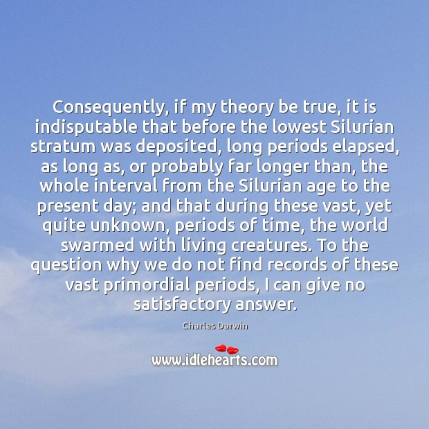 Consequently, if my theory be true, it is indisputable that before the Charles Darwin Picture Quote