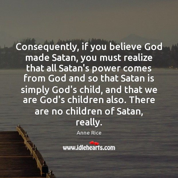 Consequently, if you believe God made Satan, you must realize that all Image