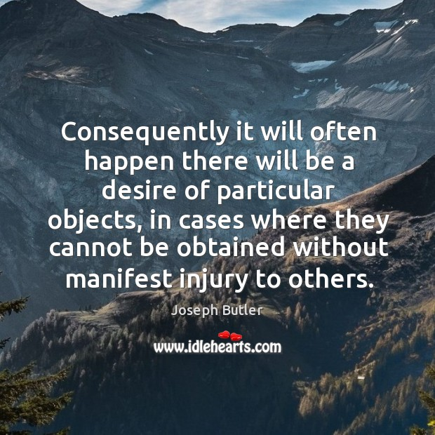 Consequently it will often happen there will be a desire of particular objects Joseph Butler Picture Quote