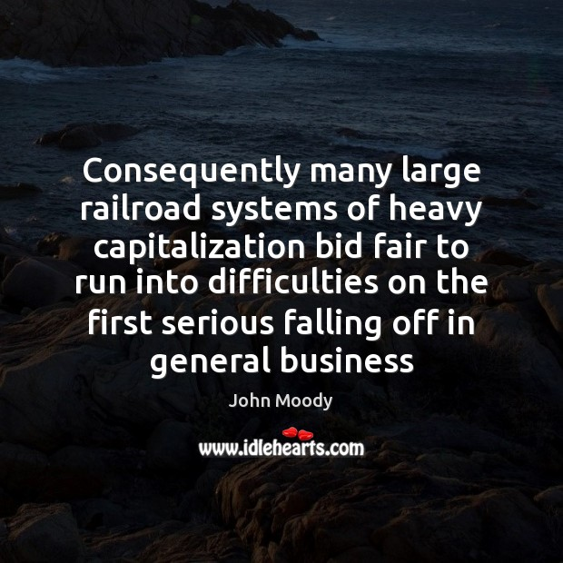Consequently many large railroad systems of heavy capitalization bid fair to run John Moody Picture Quote