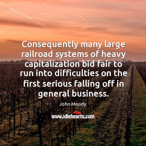 Consequently many large railroad systems of heavy capitalization bid fair to run into difficulties John Moody Picture Quote
