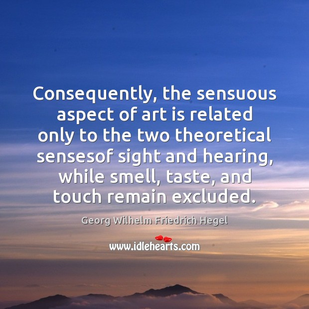 Consequently, the sensuous aspect of art is related only to the two Georg Wilhelm Friedrich Hegel Picture Quote