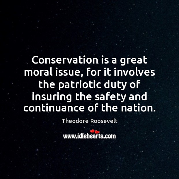 Conservation is a great moral issue, for it involves the patriotic duty Image