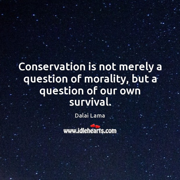 Conservation is not merely a question of morality, but a question of our own survival. Image