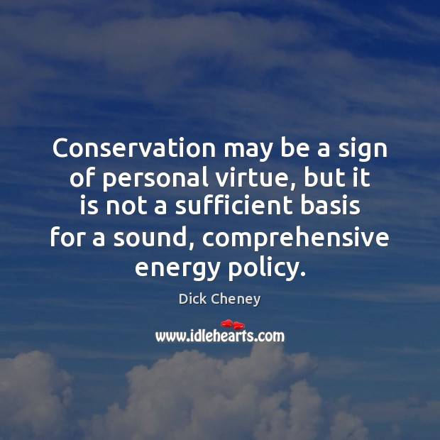 Conservation may be a sign of personal virtue, but it is not Dick Cheney Picture Quote