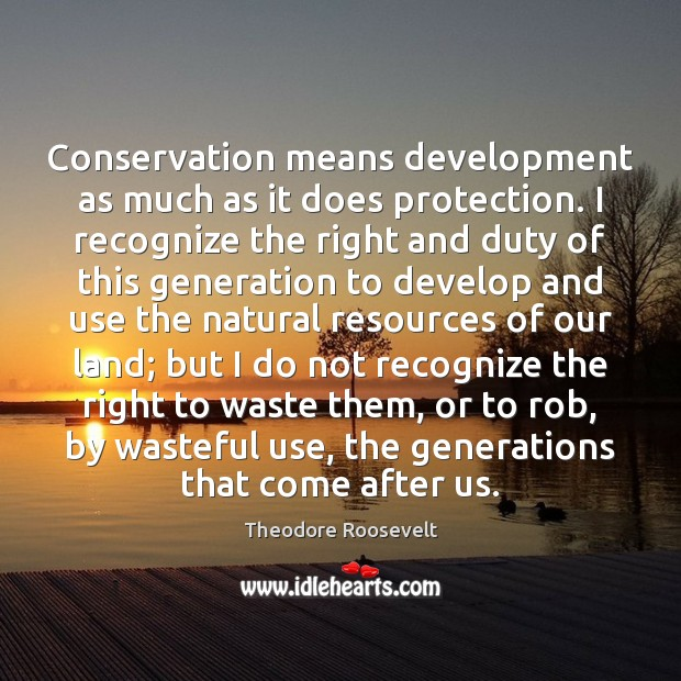 Conservation means development as much as it does protection. I recognize the Theodore Roosevelt Picture Quote