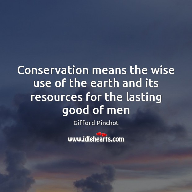Conservation means the wise use of the earth and its resources for the lasting good of men Gifford Pinchot Picture Quote
