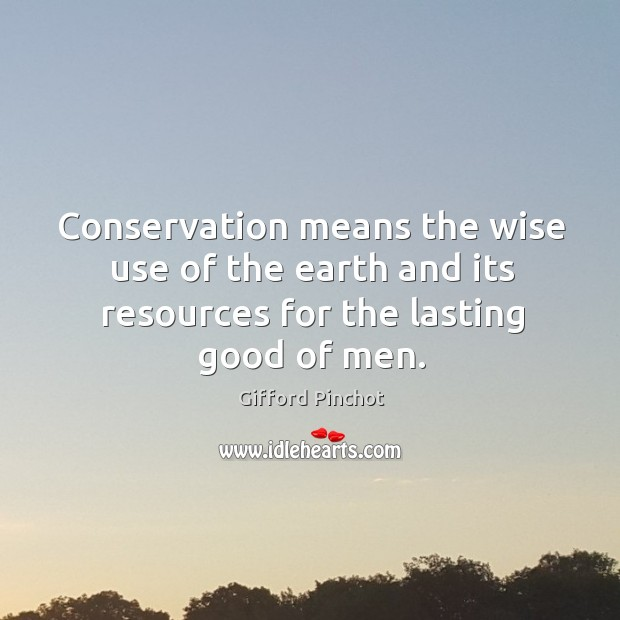 Conservation means the wise use of the earth and its resources for the lasting good of men. Gifford Pinchot Picture Quote