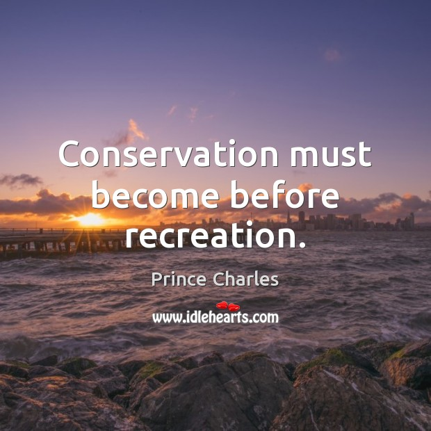 Conservation must become before recreation. Prince Charles Picture Quote