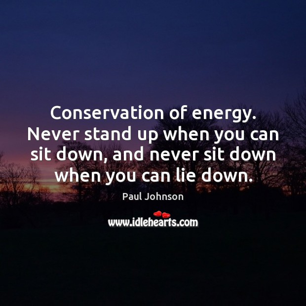 Conservation of energy. Never stand up when you can sit down, and Lie Quotes Image