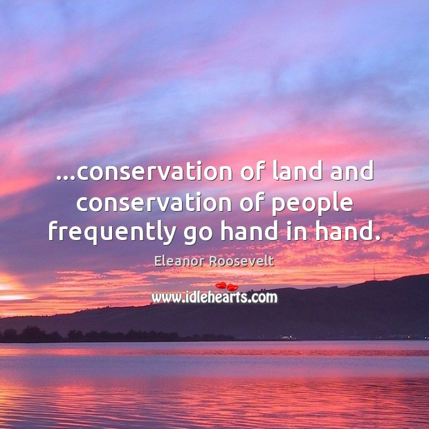 …conservation of land and conservation of people frequently go hand in hand. Eleanor Roosevelt Picture Quote