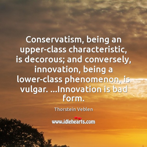 Conservatism, being an upper-class characteristic, is decorous; and conversely, innovation, being a Thorstein Veblen Picture Quote