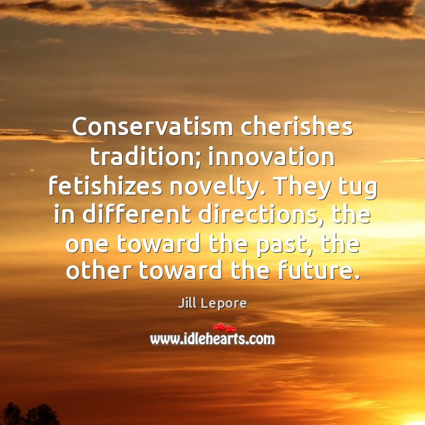 Conservatism cherishes tradition; innovation fetishizes novelty. They tug in different directions, the Image