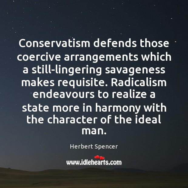 Conservatism defends those coercive arrangements which a still-lingering savageness makes requisite. Radicalism Image