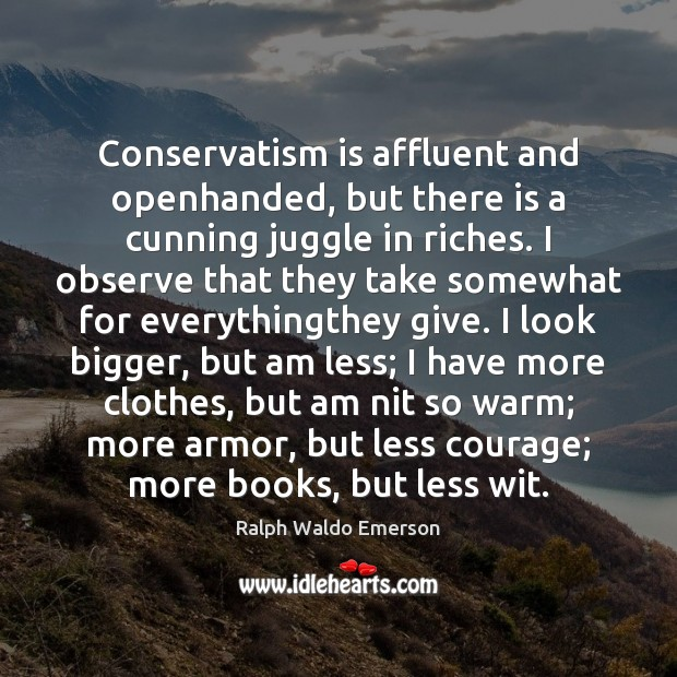 Conservatism is affluent and openhanded, but there is a cunning juggle in Ralph Waldo Emerson Picture Quote
