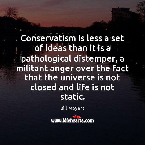 Conservatism is less a set of ideas than it is a pathological Bill Moyers Picture Quote