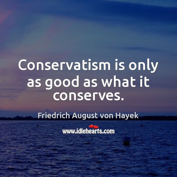 Conservatism is only as good as what it conserves. Friedrich August von Hayek Picture Quote