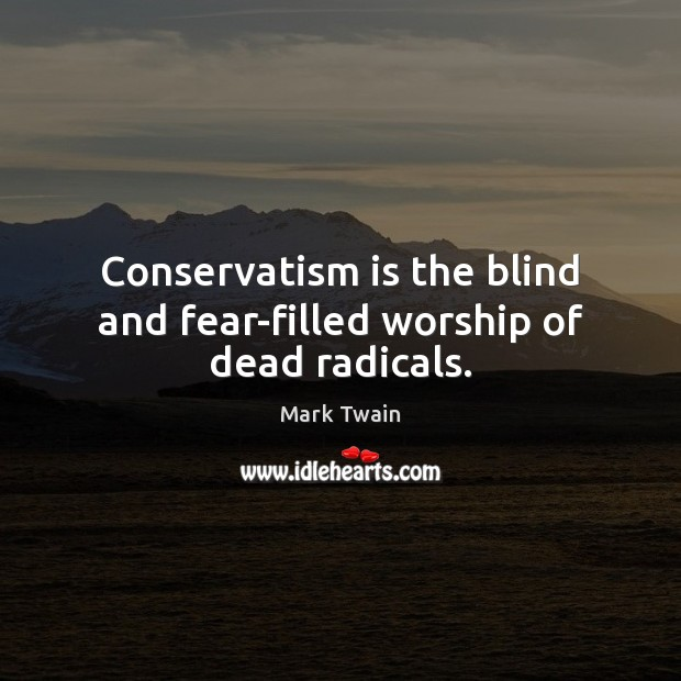 Image, Conservatism is the blind and fear-filled worship of dead radicals.