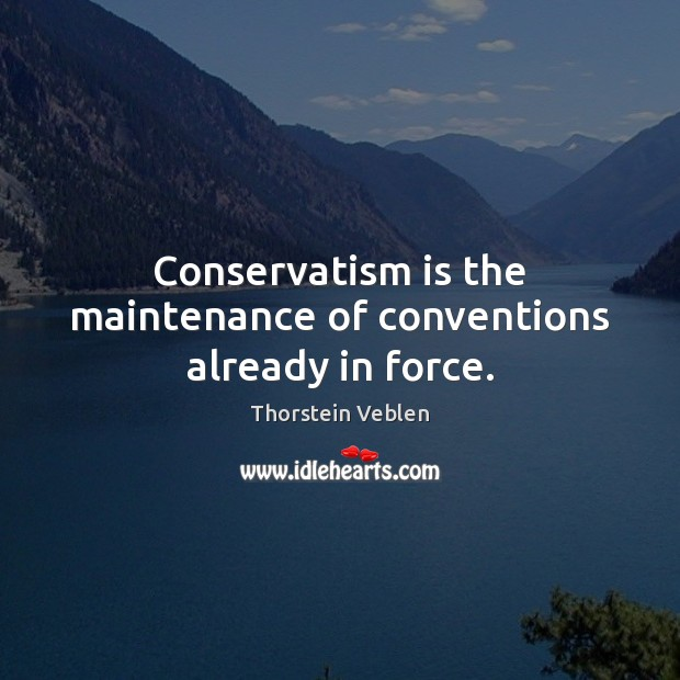 Conservatism is the maintenance of conventions already in force. Thorstein Veblen Picture Quote