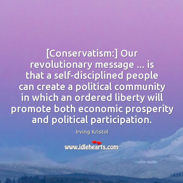 [Conservatism:] Our revolutionary message … is that a self-disciplined people can create a Irving Kristol Picture Quote