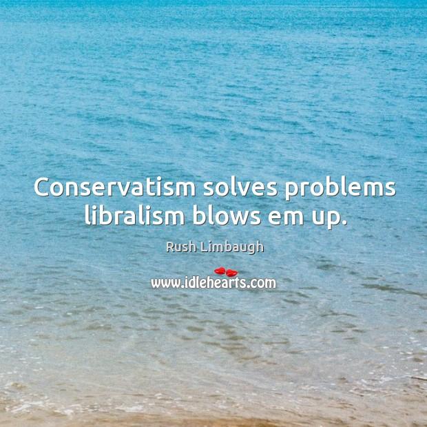 Conservatism solves problems libralism blows em up. Image