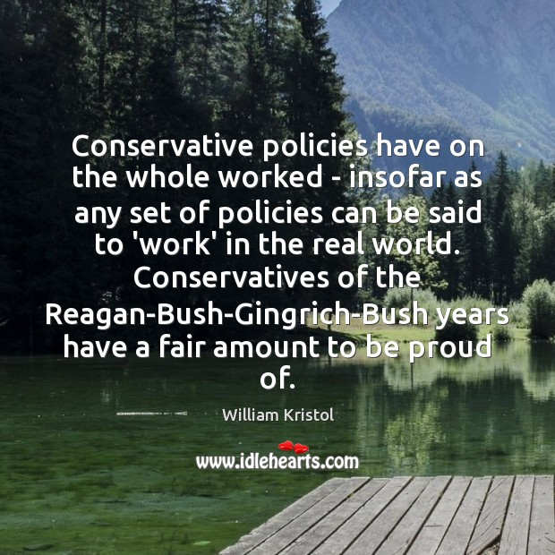 Conservative policies have on the whole worked – insofar as any set William Kristol Picture Quote