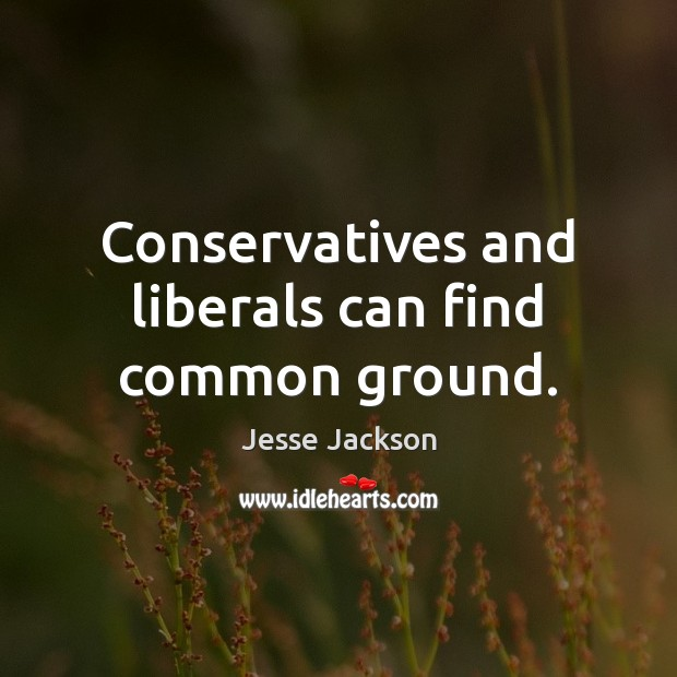 Conservatives and liberals can find common ground. Jesse Jackson Picture Quote