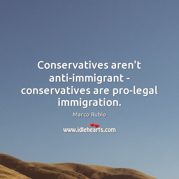 Image, Conservatives aren't anti-immigrant – conservatives are pro-legal immigration.