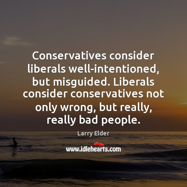 Image, Conservatives consider liberals well-intentioned, but misguided. Liberals consider conservatives not only wrong,