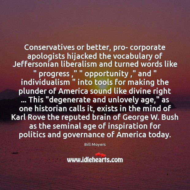 Conservatives or better, pro- corporate apologists hijacked the vocabulary of Jeffersonian liberalism Bill Moyers Picture Quote