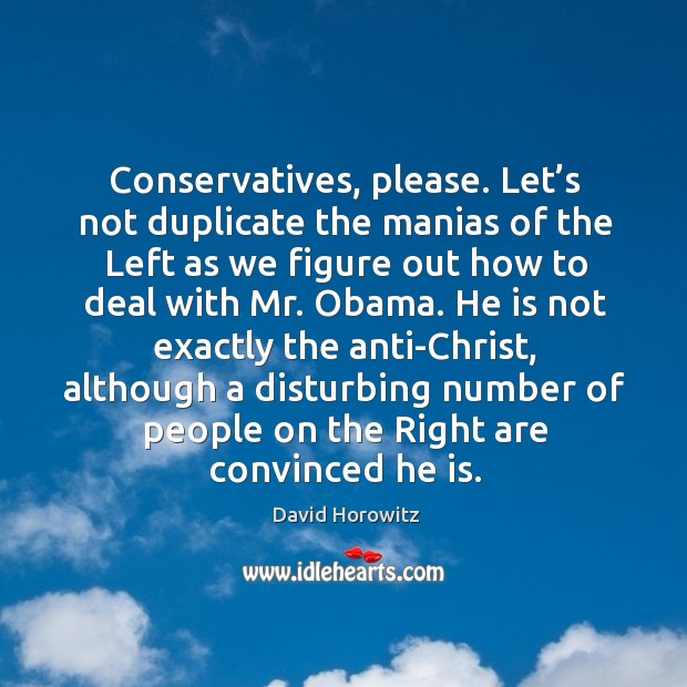 Conservatives, please. Let's not duplicate the manias of the left as we figure out how to deal with mr. Obama. Image