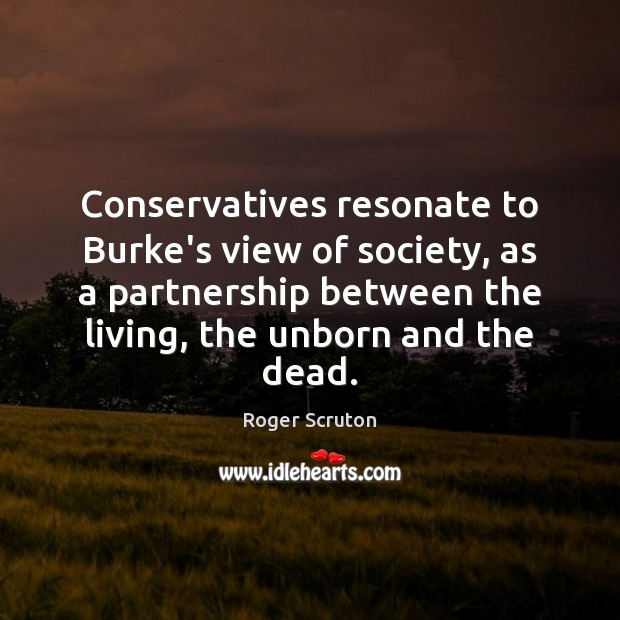 Conservatives resonate to Burke's view of society, as a partnership between the Image