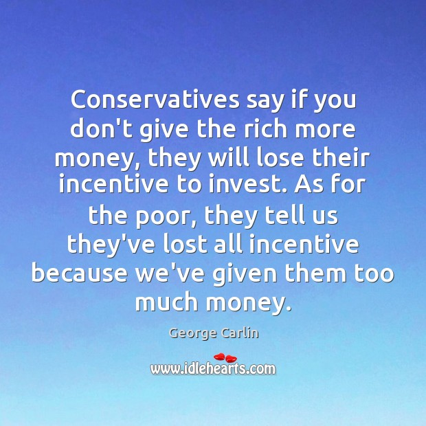 Conservatives say if you don't give the rich more money, they will George Carlin Picture Quote