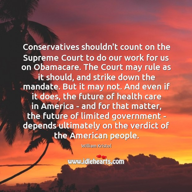 Conservatives shouldn't count on the Supreme Court to do our work for William Kristol Picture Quote