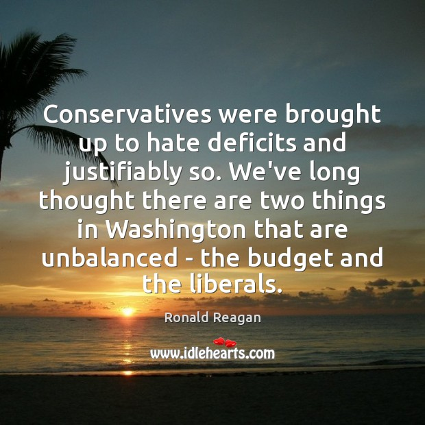 Image, Conservatives were brought up to hate deficits and justifiably so. We've long