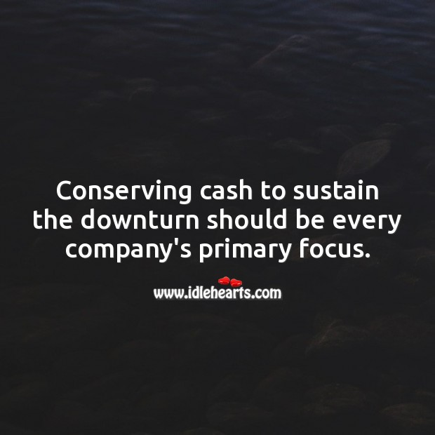 Conserving cash to sustain the downturn should be every company's primary focus. Money Quotes Image