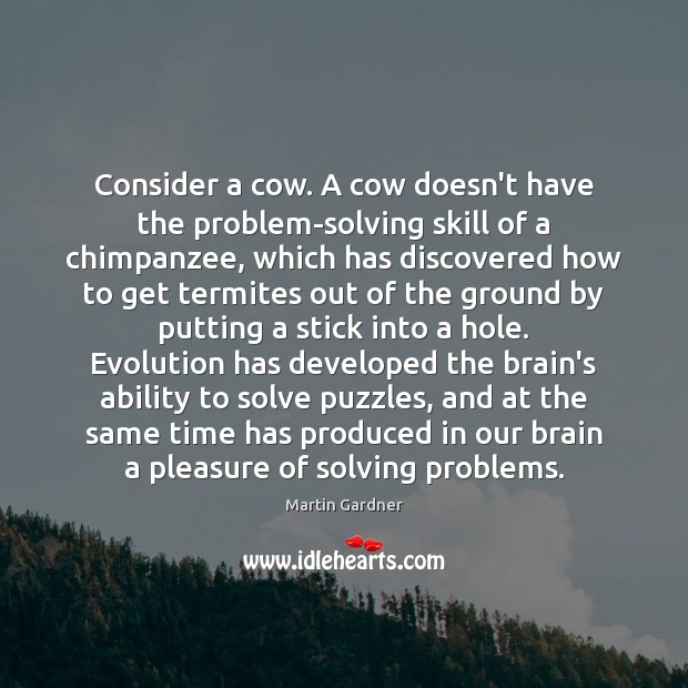 Consider a cow. A cow doesn't have the problem-solving skill of a Martin Gardner Picture Quote