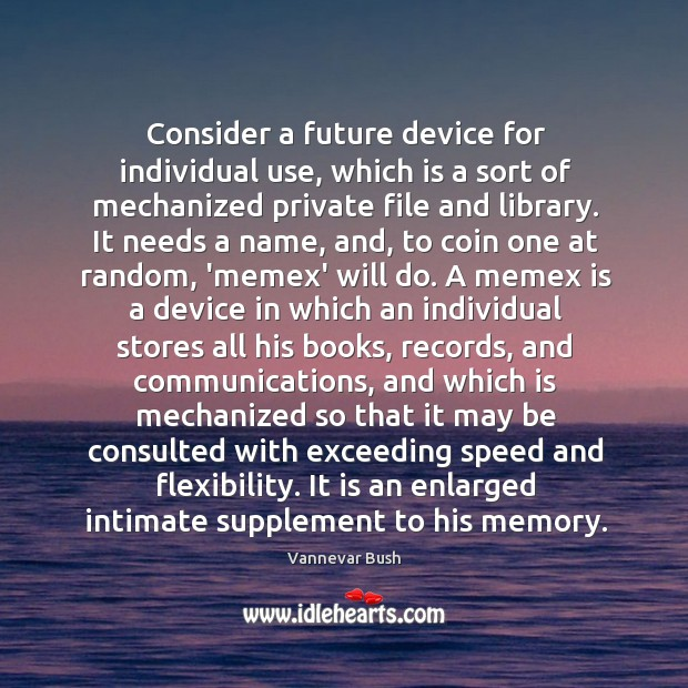 Consider a future device for individual use, which is a sort of Vannevar Bush Picture Quote