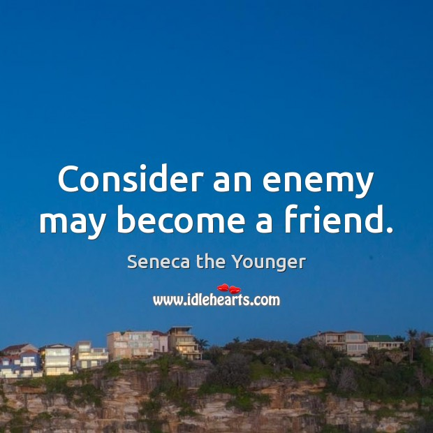 Consider an enemy may become a friend. Seneca the Younger Picture Quote