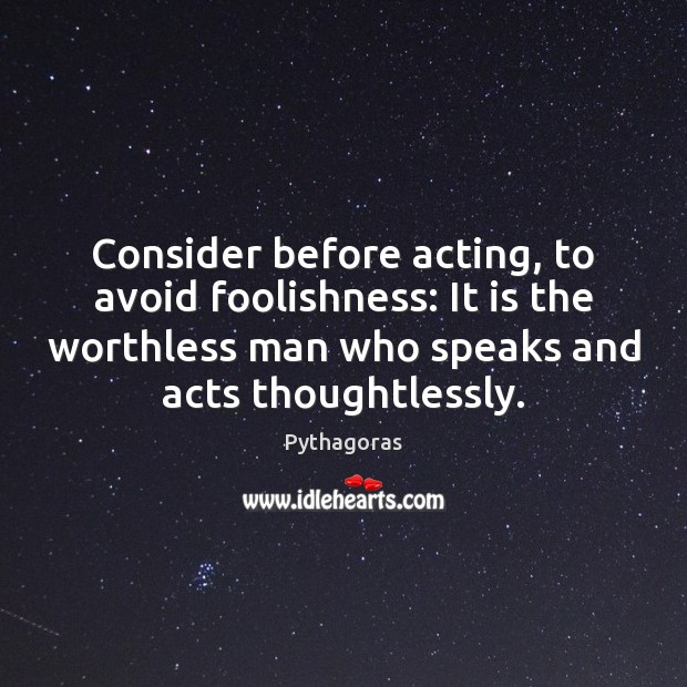 Consider before acting, to avoid foolishness: It is the worthless man who Image