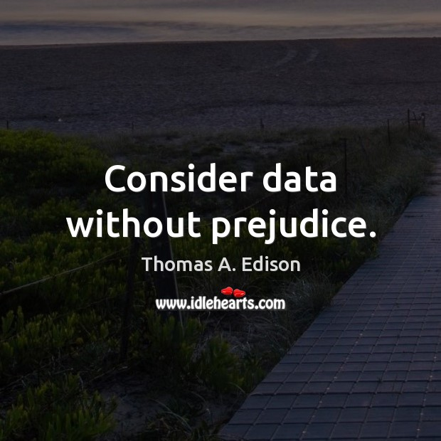 Consider data without prejudice. Thomas A. Edison Picture Quote