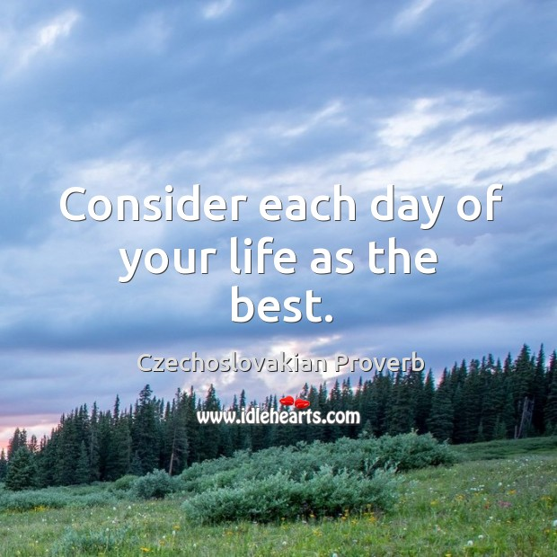 Consider each day of your life as the best. Czechoslovakian Proverbs Image