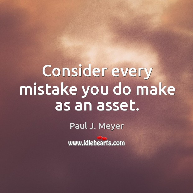 Consider every mistake you do make as an asset. Image