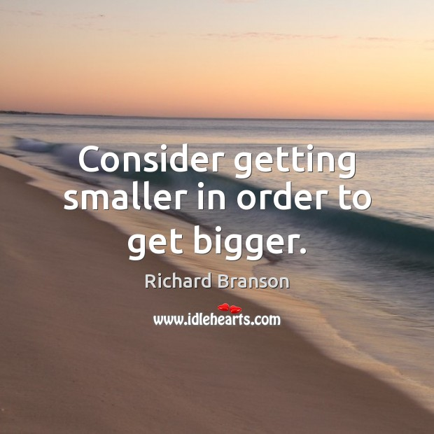 Consider getting smaller in order to get bigger. Richard Branson Picture Quote