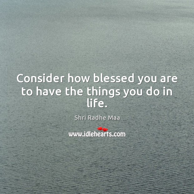 Consider how blessed you are to have the things you do in life. Shri Radhe Maa Picture Quote