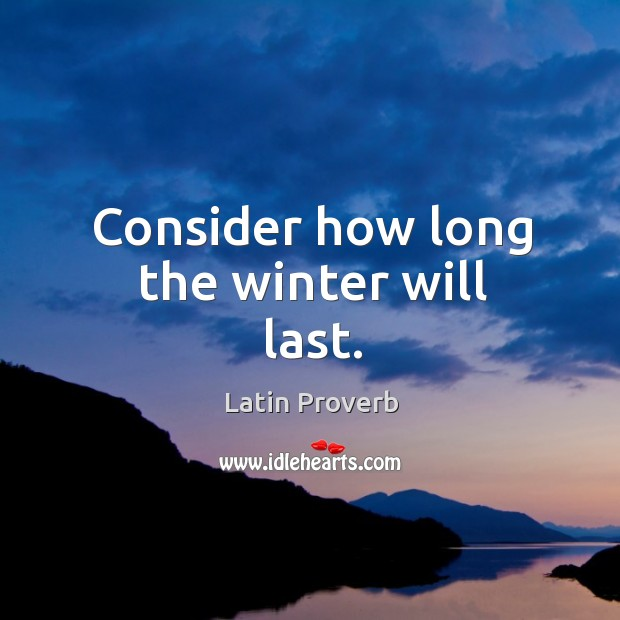 Consider how long the winter will last. Latin Proverbs Image