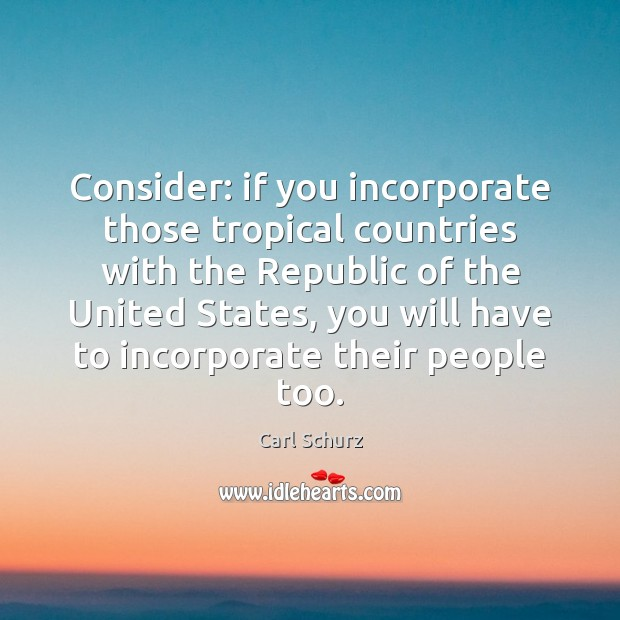 Consider: if you incorporate those tropical countries with the Republic of the Carl Schurz Picture Quote
