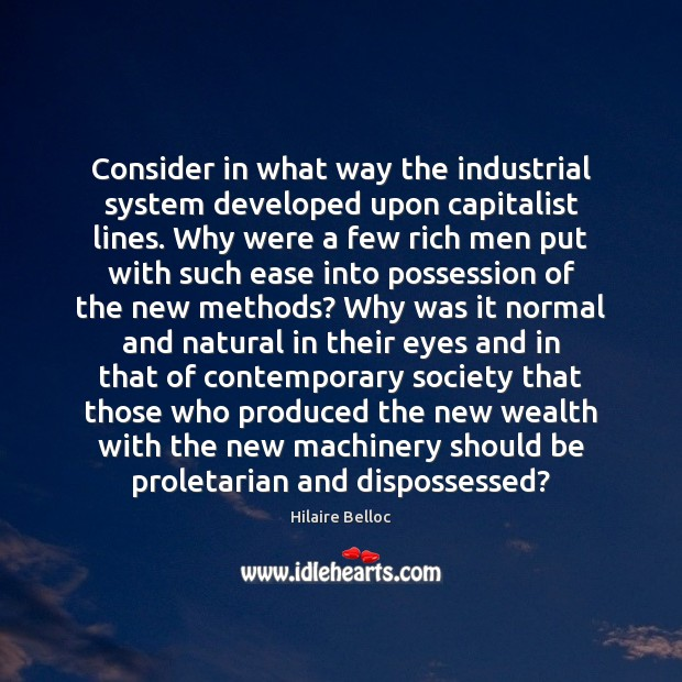 Consider in what way the industrial system developed upon capitalist lines. Why Hilaire Belloc Picture Quote